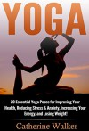 Yoga: 20 Essential Yoga Poses for Improving Your Health, Reducing Stress & Anxiety, Increasing Your Energy, and Losing Weight! (Yoga For Beginners, Mindfulness, Meditation, Stress Relief, Buddhism) - Catherine Walker