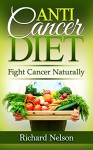 Anti-Cancer Diet: Fight Cancer Naturally. Discover the best foods that help prevent and fight Cancer. Fight Cancer and start a new way of life. (Anti Cancer Food Books) - Richard Nelson, Cancer Natural Remedies Editor
