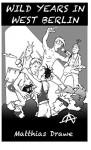 WILD YEARS IN WEST BERLIN - Matthias Drawe, Micha Strahl, Edgar Henry Bukowski, Charles Miller