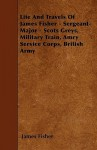 Life and Travels of James Fisher - Sergeant-Major - Scots Greys, Military Train, Amry Service Corps, British Army - James Fisher