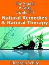 The Smart & Easy Guide To Natural Remedies & Natural Therapy: How To Use Natural & Organic Healing Solutions To Reduce Stress, Improve Health, Slow Aging, & Get Better Nutrition For Women - Elizabeth White