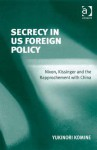 Secrecy in Us Foreign Policy: Nixon, Kissinger and the Rapprochement with China - Yukinori Komine