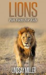 Lions: Fun Facts For Kids - Lindsay Miller