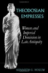 Theodosian Empresses: Women and Imperial Dominion in Late Antiquity (Transformation of the Classical Heritage) - Kenneth G. Holum