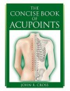 The Concise Book of Acupoints - John R. Cross, Amanda Williams