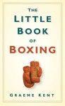 The Little Book of Boxing - Graeme Kent