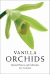 Vanilla Orchids: Natural History and Cultivation - Ken Cameron
