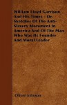 William Lloyd Garrison and His Times - Or, Sketches of the Anti-Slavery Movement in America and of the Man Who Was Its Founder and Moral Leader - Oliver Johnson