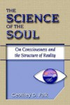The Science of the Soul: On Consciousness and the Structure of Reality - Geoffrey D. Falk