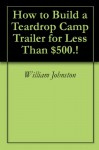 How to Build a Teardrop Camp Trailer for Less Than $500.! - William Johnston