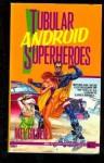 Tubular Android Superheroes - Mel Gilden