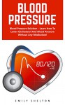 Blood Pressure: Blood Pressure Solution - Learn How To Lower Cholesterol And Blood Pressure Without Any Medication! - Emily Shelton