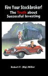 Fire Your Stockbroker!: The Truth about Successful Investing - Robert P. Miller