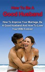 How To Be A Good Husband: How To Improve Your Marriage, Be A Good Husband And How To Love Your Wife Forever (How to Save Your Relationship, Save Your Marriage, How to be a Good Husband) - Grant Harrison