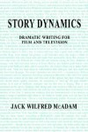 Story Dynamics: Dramatic Writing for Film and Television - Jack McAdam