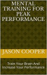 Mental Training For Peak Performance: Train Your Brain And Increase Your Performance (Mental Training,Mental Training For Peak Performance,Mental Training For Winning,Positive Mental Training Book 1) - Jason Cooper