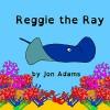 Reggie the Ray (Animal Stories : Sea Stories Book 7) - Jon Adams