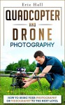 Quadcopters and Drones: How to Bring Your Photography or Videography to the Next Level (Drone Photography - Aerial Drone Photography - Quadcopter book - Aerial Drone Videography) - Eric Hall