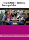 The Politics of Parental Leave Policies: Children, Parenting, Gender and the Labour Market - Sheila B. Kamerman, Peter Moss
