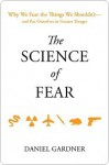 The Science of Fear: Why We Fear the Things We Shouldn't--and Put Ourselves in Greater Danger - Dan Gardner
