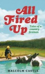 All Fired Up: Tales of a Country Fireman - Malcolm Castle