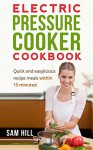 Electric Pressure Cooker Cookbook: Quick and easy recipes, One Pot, Pressure Cooker Recipes, 15-Minute Recipe book! (Electric Pressure Cooker Recipes, ... Recipe Book, Amazing Traditional Cuisines) - Sam Hill