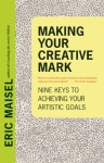 Making Your Creative Mark: Nine Keys to Achieving Your Artistic Goals - Eric Maisel
