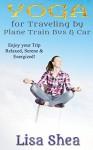 Yoga for Travel by Plane Train Bus Car - Lisa Shea
