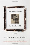 You Don't Have to Say You Love Me: A Memoir - Sherman Alexie