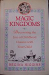 Magic Kingdoms: Discovering the Joys of Childhood Classics with Your Child - Regina Higgins