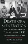 Death of a Generation: How the Assassinations of Diem and JFK Prolonged the Vietnam War - Howard Jones