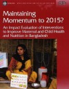 Maintaining Momentum to 2015?: An Impact Evaluation of Interventions to Improve Maternal and Child Health and Nutrition in Bangladesh - Howard White