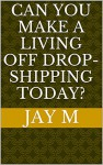 Can You Make A Living Off Drop-shipping Today? - Jay M