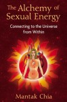 The Alchemy of Sexual Energy: Connecting to the Universe from Within - Mantak Chia