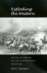 Exploding the Western: Myths of Empire on the Postmodern Frontier (Tarleton State University Southwestern Studies in the Humanities) - Sara L. Spurgeon