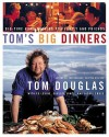 Tom's Big Dinners: Big-Time Home Cooking for Family and Friends - Tom Douglas