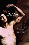 Dying to Be Men: Gender and Language in Early Christian Martyr Texts - L. Cobb