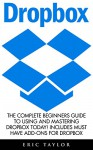 Dropbox: The Complete Beginners Guide To Using And Mastering Dropbox Today! Includes Must Have Add-Ons For Dropbox (Dropbox For Beginners, Dropbox App) - Eric Taylor