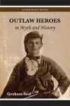 Outlaw Heroes in Myth and History - Graham Seal