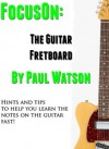 Learning The Notes On The Guitar Fretboard Fast (Focus On How To Play The Guitar) - Paul Watson
