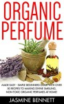 Organic Perfume: Made Easy - Simple Beginners Guide With Over 50 Recipes To Making Divine Smelling, Non-Toxic Organic Perfumes At Home! (How To Make Perfume, Homemade Deodorant, DIY Perfume Recipes) - Jasmine Bennett
