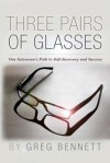 Three Pairs of Glasses: A Struggling Salesman's Path to Self-Discovery and Success - Greg Bennett