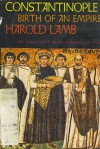 Constantinople: Birth Of An Empire - Harold Lamb
