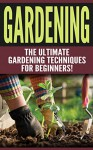 GARDENING: The Ultimate Gardening Techniques for Beginners! (2nd Edition): Gardening - Easy Tips and Tricks to Make Gardening Easier and More Productive - Diana Smith, Gardening
