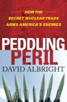 Peddling Peril: How the Secret Nuclear Trade Arms America's Enemie - David Albright
