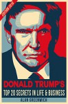 Donald Trump : TOP 20 Secrets In Life & Business: Edition 2016, Short Read, No-Fluff, Straight To The Point - Alan Greenwich, Trump, Donald Trump
