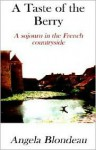 A Taste of the Berry: A Sojourn in the French Countryside - Angela Blondeau