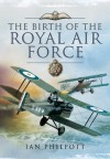 The Birth of the Royal Air Force - Ian Philpott