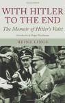 With Hitler to the End: The Memoir of Hitler's Valet - Heinz Linge, Roger Moorhouse