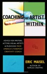 Coaching the Artist Within: Advice for Writers, Actors, Visual Artists, and Musicians from America's Foremost Creativity Coach - Eric Maisel